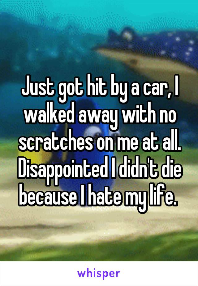 Just got hit by a car, I walked away with no scratches on me at all. Disappointed I didn't die because I hate my life.