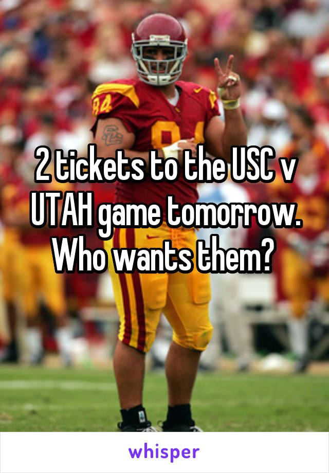 2 tickets to the USC v UTAH game tomorrow. Who wants them?
