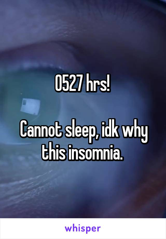 0527 hrs!   Cannot sleep, idk why this insomnia.