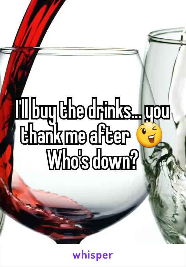 I'll buy the drinks... you thank me after 😉 Who's down?