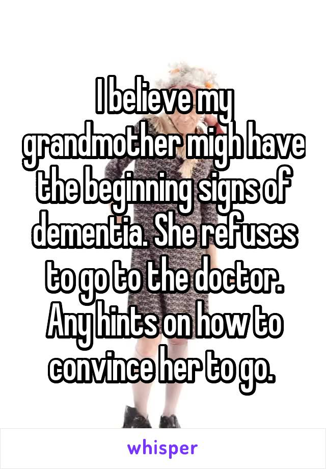 I believe my grandmother migh have the beginning signs of dementia. She refuses to go to the doctor. Any hints on how to convince her to go.