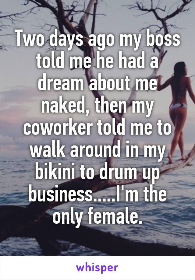 Two days ago my boss told me he had a dream about me naked, then my coworker told me to walk around in my bikini to drum up business.....I'm the only female.