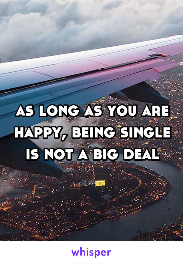 as long as you are happy, being single is not a big deal