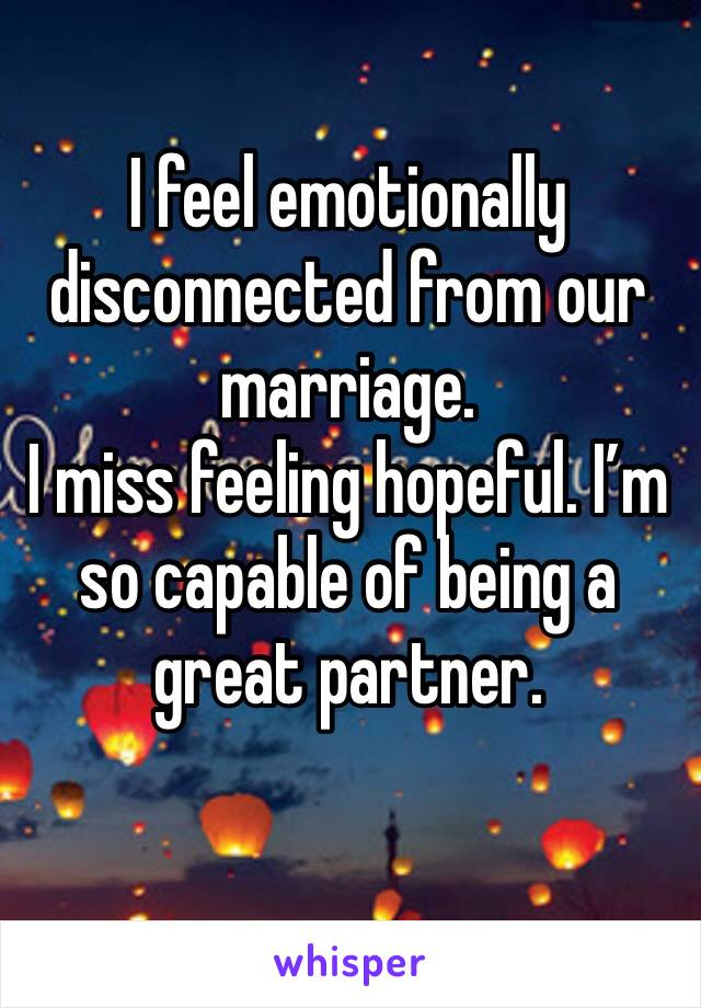 I feel emotionally disconnected from our marriage.  I miss feeling hopeful. I'm so capable of being a great partner.