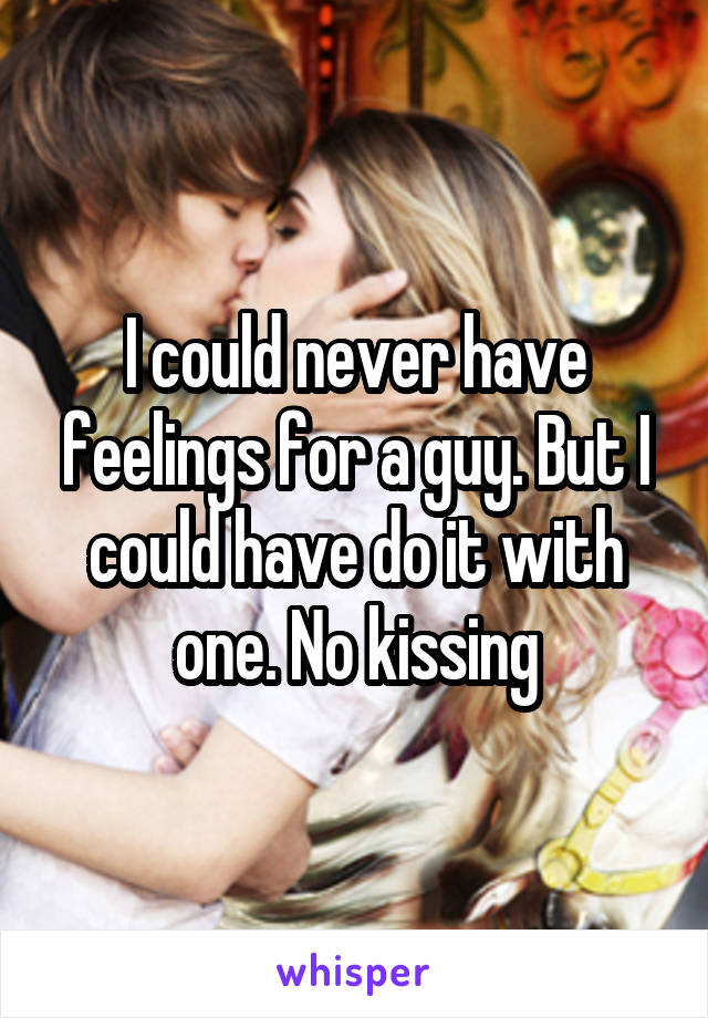 I could never have feelings for a guy. But I could have do it with one. No kissing