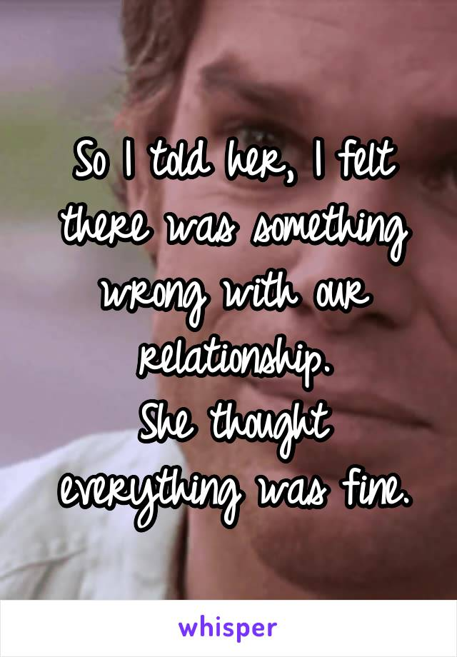So I told her, I felt there was something wrong with our relationship. She thought everything was fine.