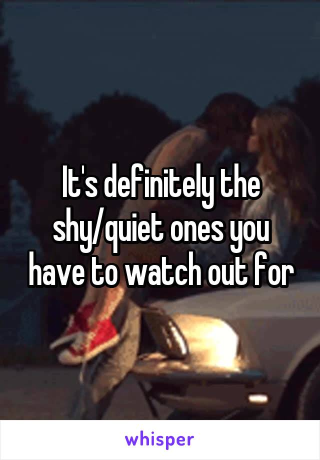 It's definitely the shy/quiet ones you have to watch out for