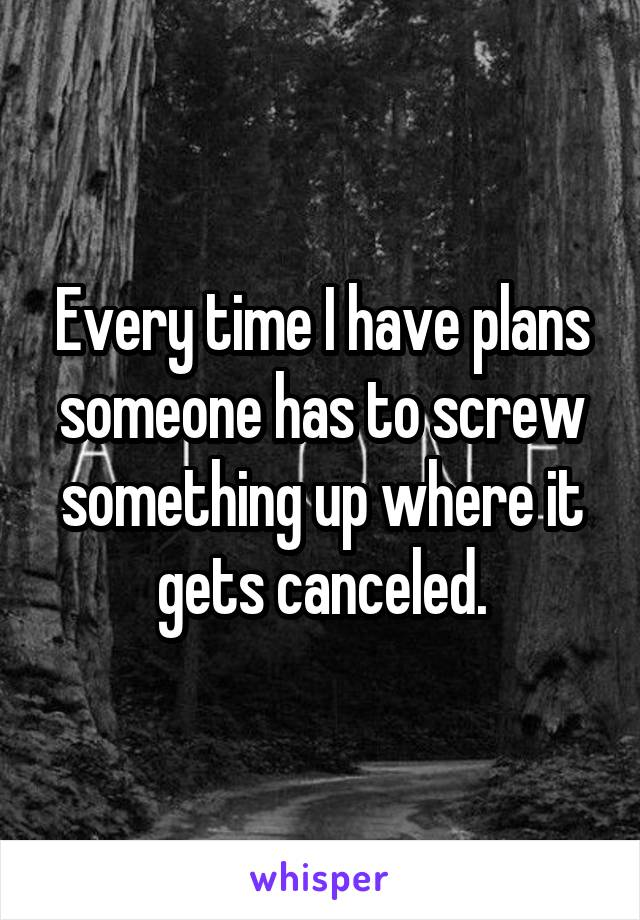 Every time I have plans someone has to screw something up where it gets canceled.