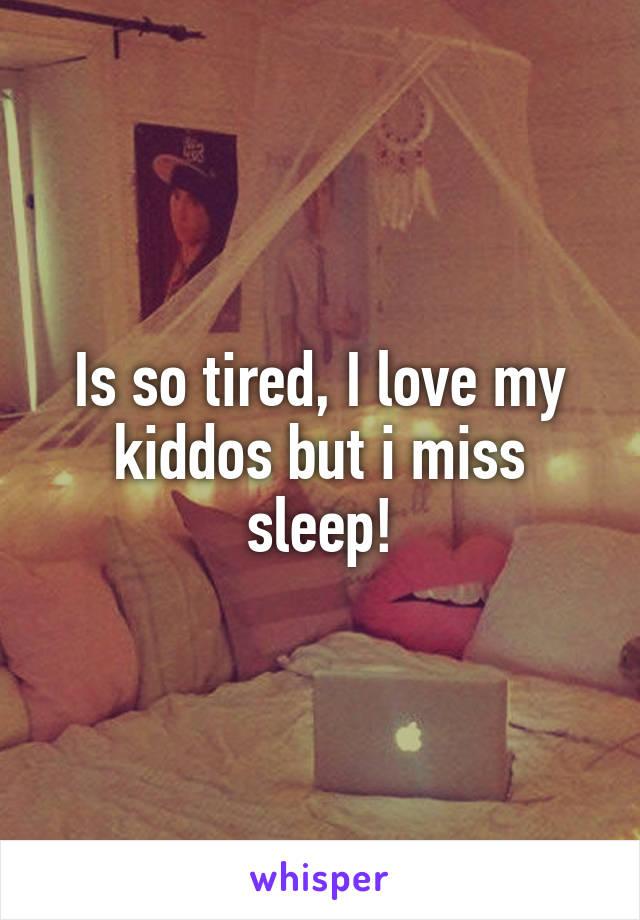 Is so tired, I love my kiddos but i miss sleep!
