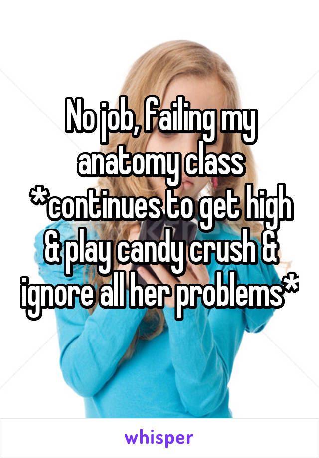 No job, failing my anatomy class *continues to get high & play candy crush & ignore all her problems*