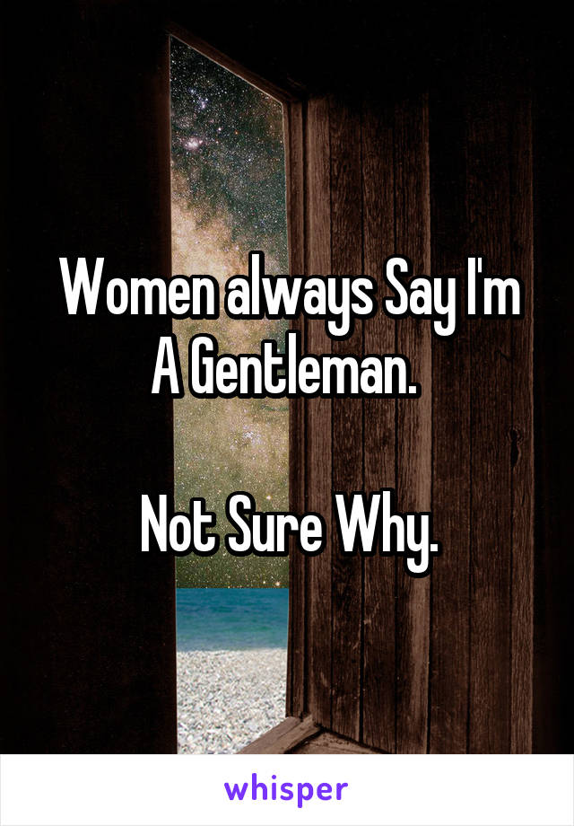 Women always Say I'm A Gentleman.   Not Sure Why.