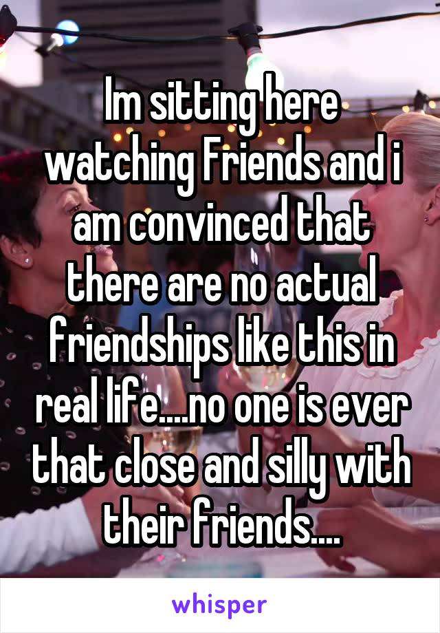 Im sitting here watching Friends and i am convinced that there are no actual friendships like this in real life....no one is ever that close and silly with their friends....