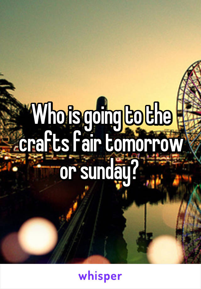Who is going to the crafts fair tomorrow or sunday?