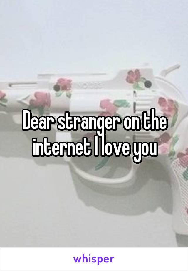 Dear stranger on the internet I love you