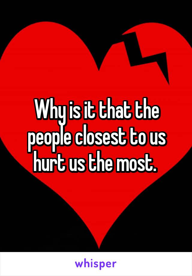 Why is it that the people closest to us hurt us the most.