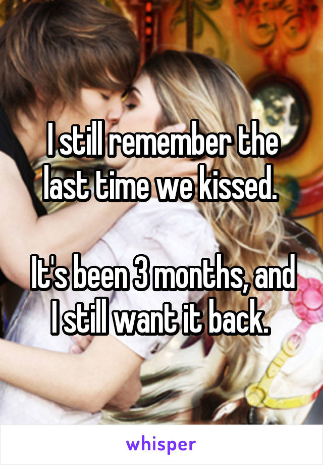 I still remember the last time we kissed.   It's been 3 months, and I still want it back.
