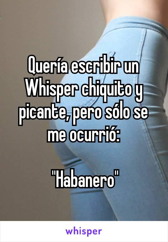 """Quería escribir un Whisper chiquito y picante, pero sólo se me ocurrió:   """"Habanero"""""""