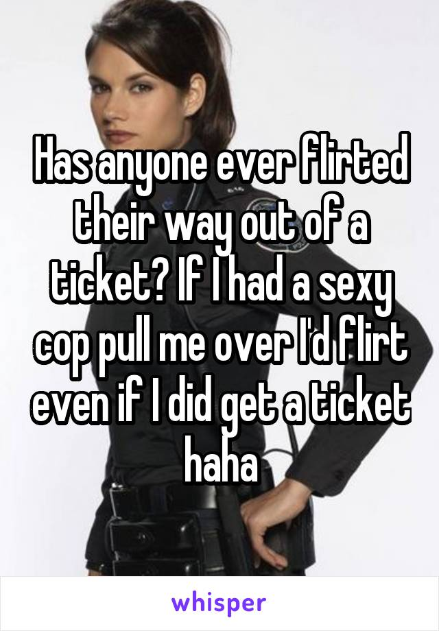Has anyone ever flirted their way out of a ticket? If I had a sexy cop pull me over I'd flirt even if I did get a ticket haha