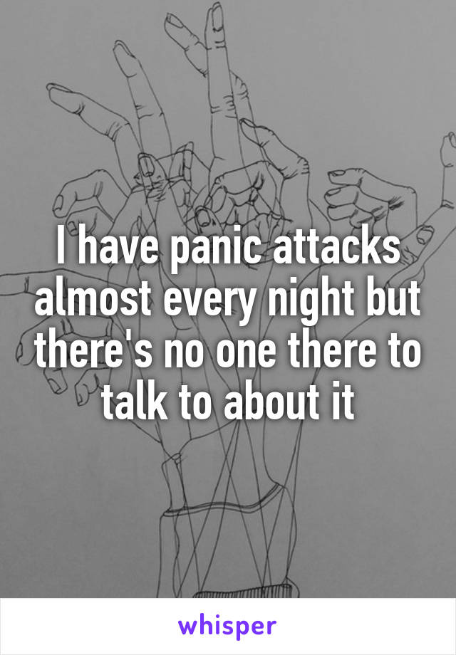 I have panic attacks almost every night but there's no one there to talk to about it