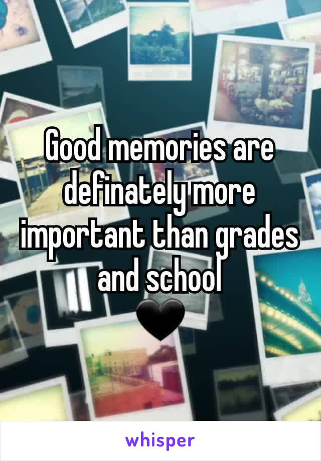 Good memories are definately more important than grades and school 🖤