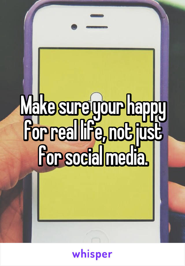 Make sure your happy for real life, not just for social media.
