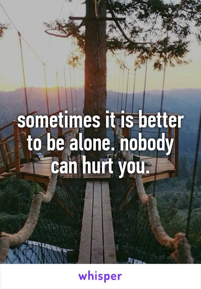 sometimes it is better to be alone. nobody can hurt you.