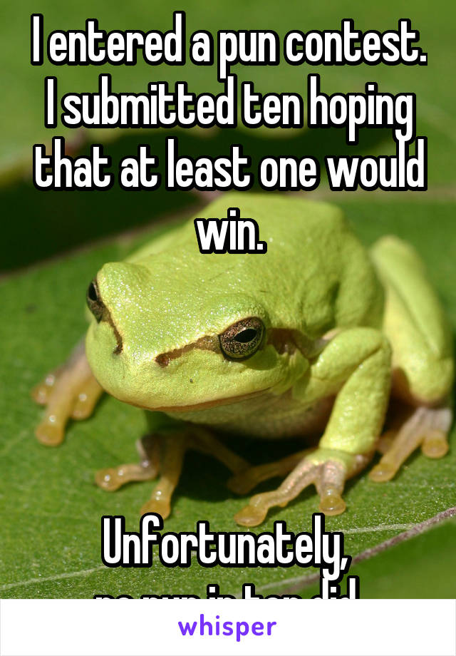 I entered a pun contest. I submitted ten hoping that at least one would win.     Unfortunately,  no pun in ten did.
