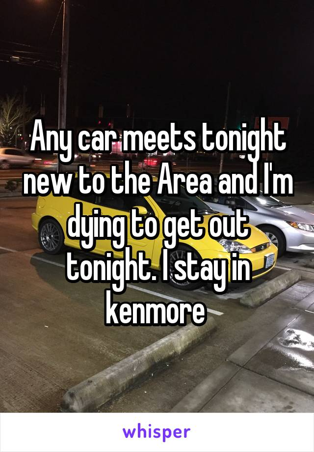 Any car meets tonight new to the Area and I'm dying to get out tonight. I stay in kenmore