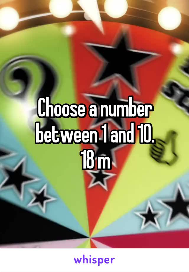 Choose a number between 1 and 10. 18 m