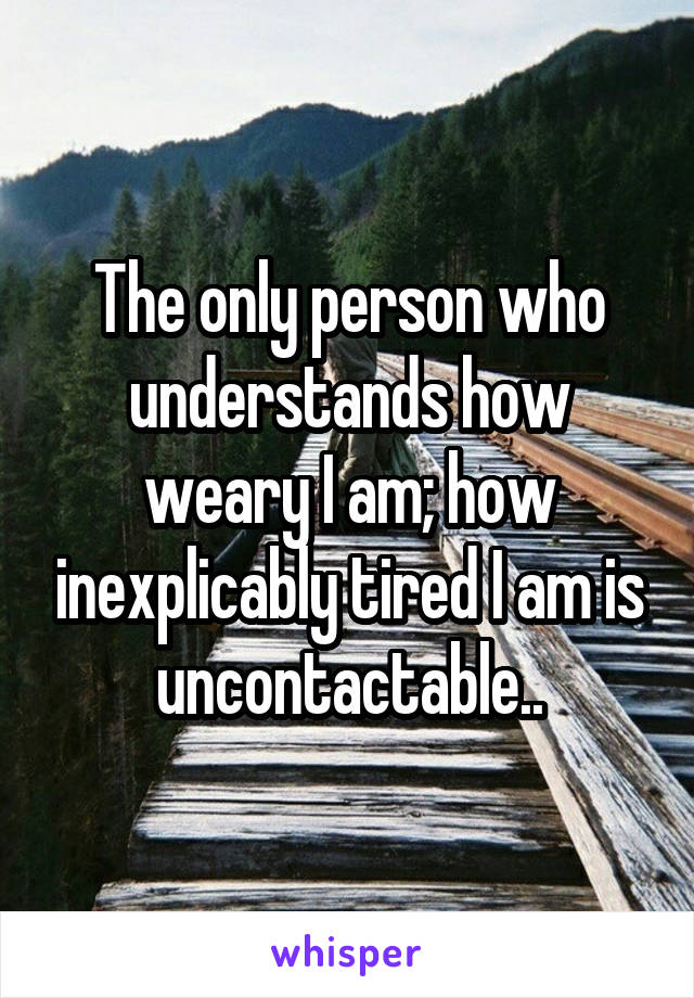 The only person who understands how weary I am; how inexplicably tired I am is uncontactable..