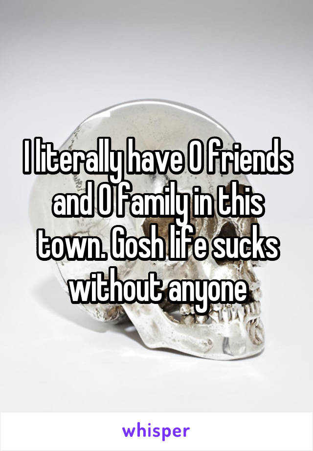I literally have 0 friends and 0 family in this town. Gosh life sucks without anyone