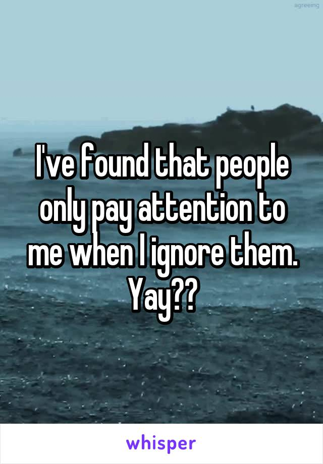 I've found that people only pay attention to me when I ignore them. Yay??