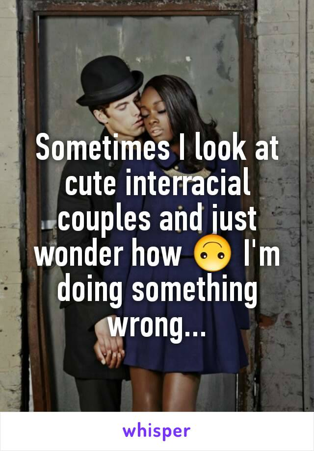 Sometimes I look at cute interracial couples and just wonder how 🙃 I'm doing something wrong...