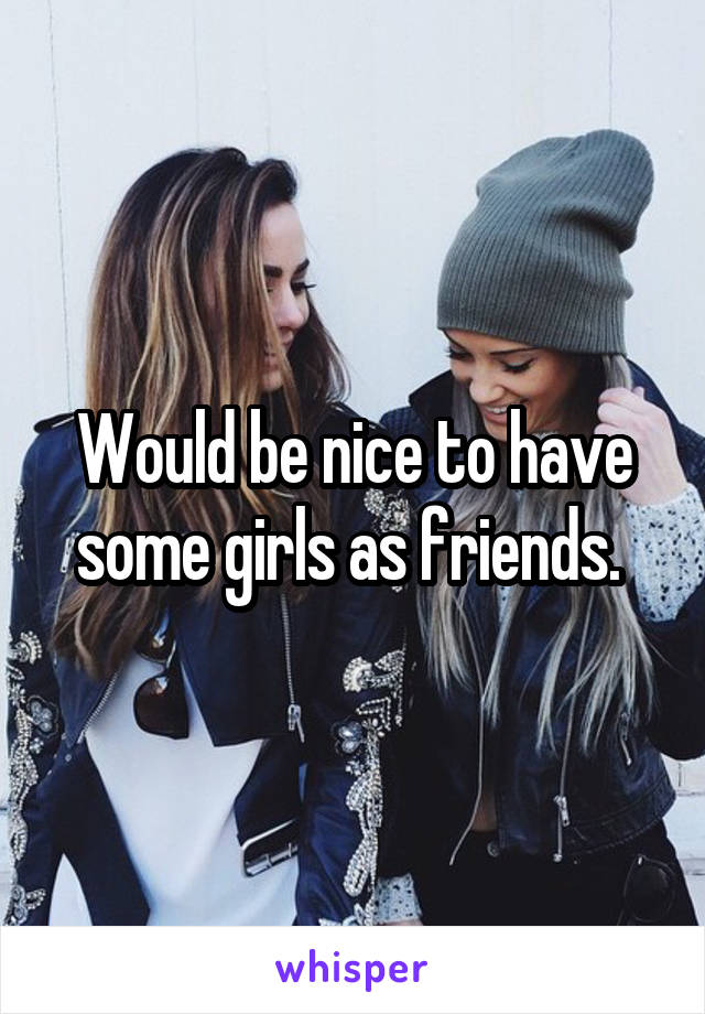 Would be nice to have some girls as friends.