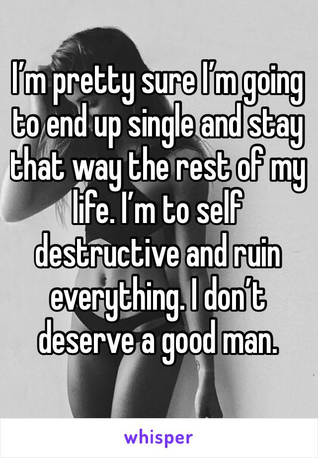I'm pretty sure I'm going to end up single and stay that way the rest of my life. I'm to self destructive and ruin everything. I don't deserve a good man.