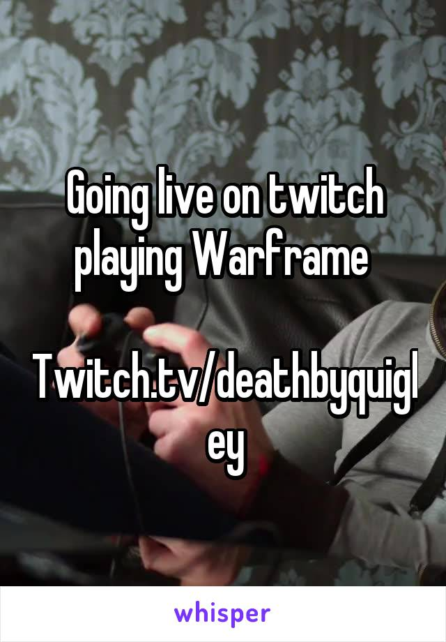 Going live on twitch playing Warframe   Twitch.tv/deathbyquigley