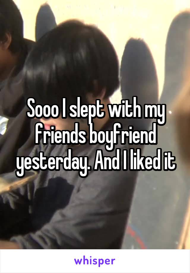 Sooo I slept with my friends boyfriend yesterday. And I liked it
