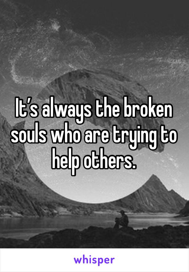 It's always the broken souls who are trying to help others.