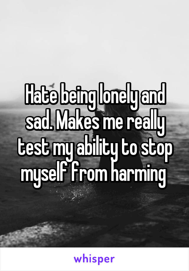 Hate being lonely and sad. Makes me really test my ability to stop myself from harming