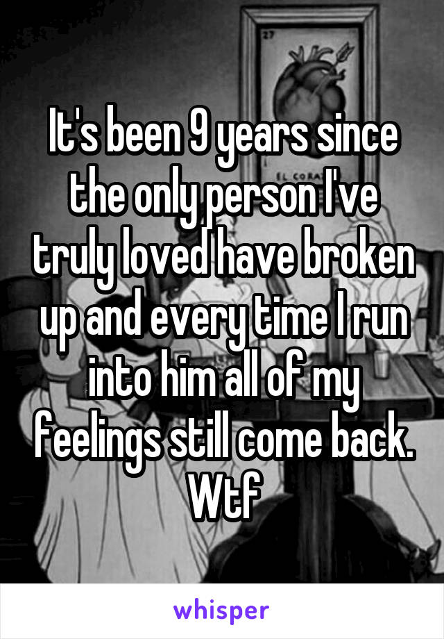 It's been 9 years since the only person I've truly loved have broken up and every time I run into him all of my feelings still come back. Wtf