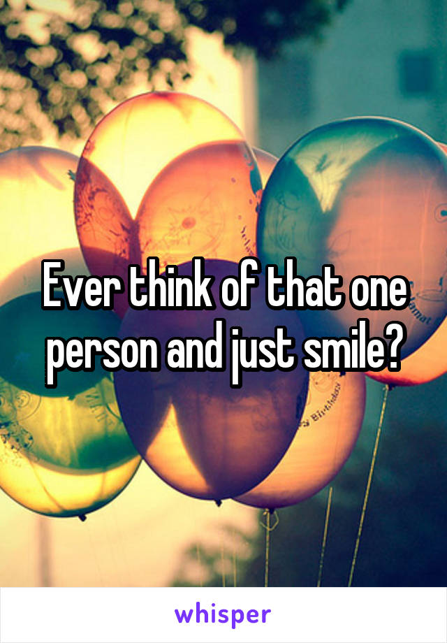 Ever think of that one person and just smile?