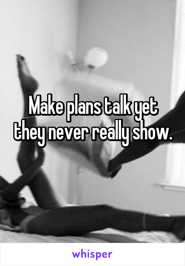 Make plans talk yet they never really show.