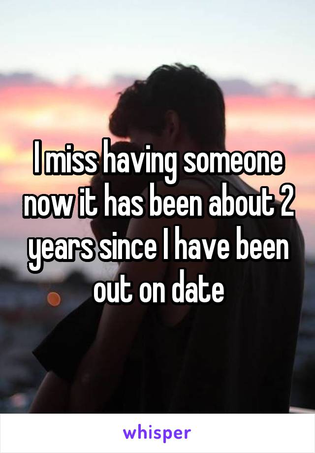 I miss having someone now it has been about 2 years since I have been out on date