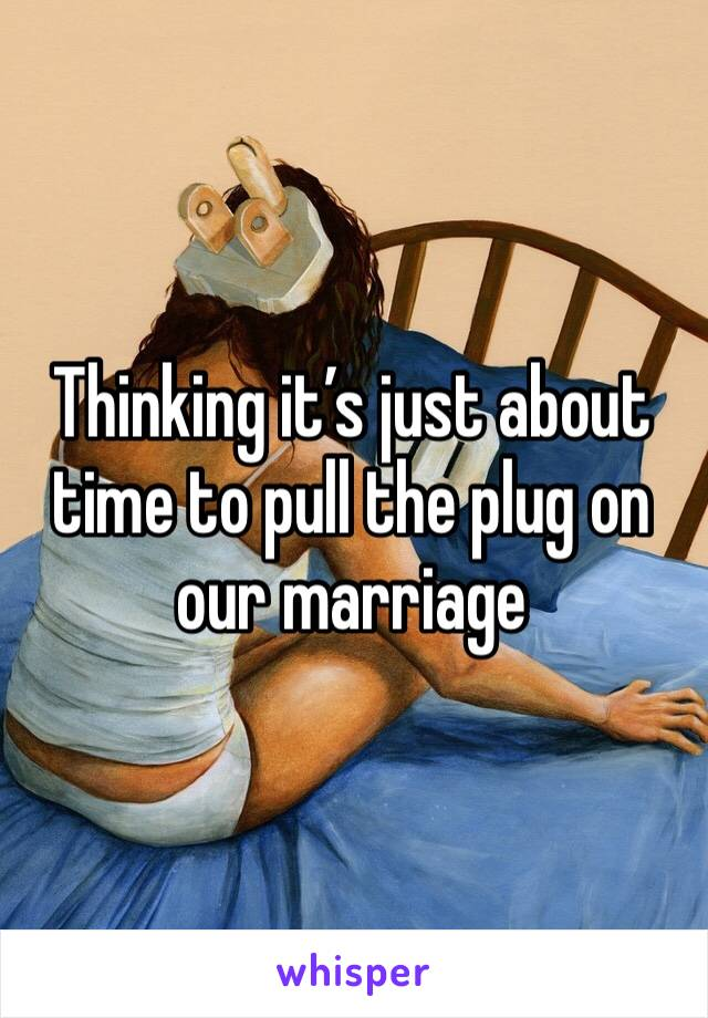 Thinking it's just about time to pull the plug on our marriage