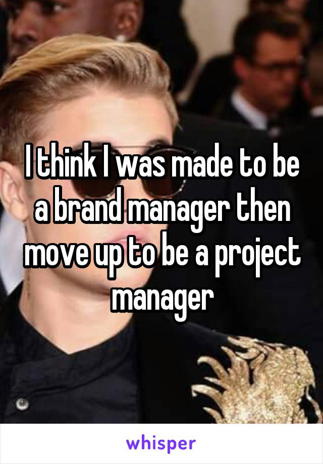 I think I was made to be a brand manager then move up to be a project manager