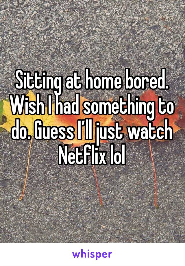 Sitting at home bored. Wish I had something to do. Guess I'll just watch Netflix lol