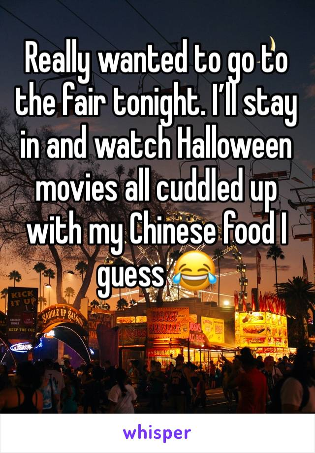 Really wanted to go to the fair tonight. I'll stay in and watch Halloween movies all cuddled up with my Chinese food I guess 😂
