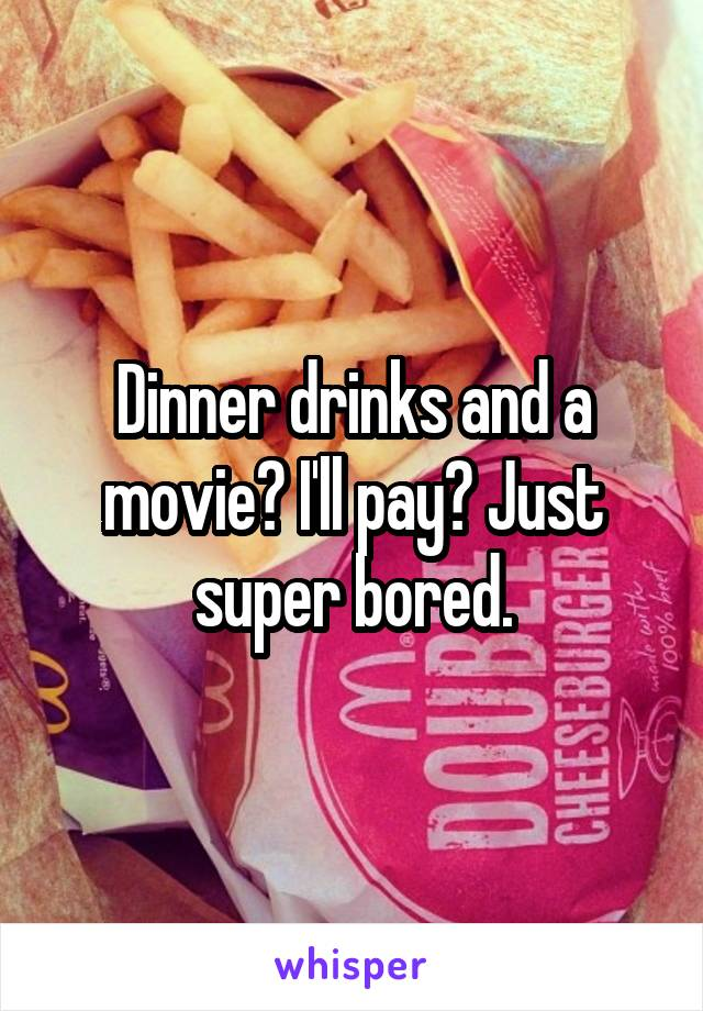 Dinner drinks and a movie? I'll pay? Just super bored.
