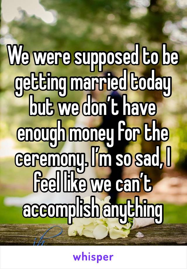 We were supposed to be getting married today but we don't have enough money for the ceremony. I'm so sad, I feel like we can't accomplish anything