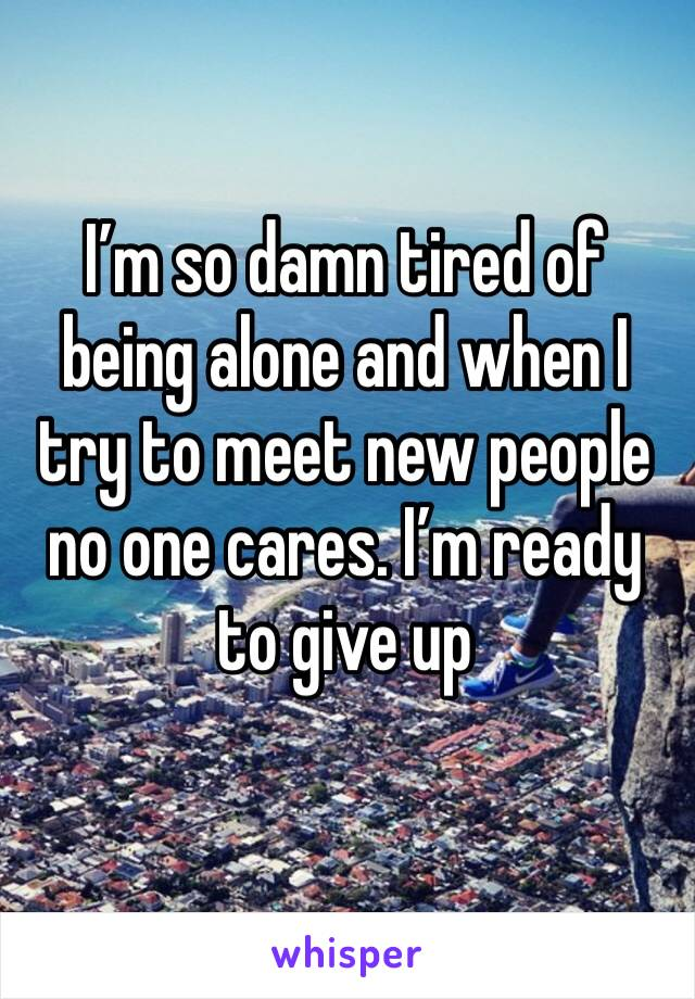 I'm so damn tired of being alone and when I try to meet new people no one cares. I'm ready to give up